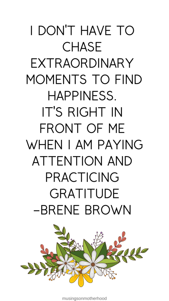 "I don't have to chase extraordinary moments to find happiness. It's right in front of me when I am paying attention and practicing gratitude"" Brene Brown"