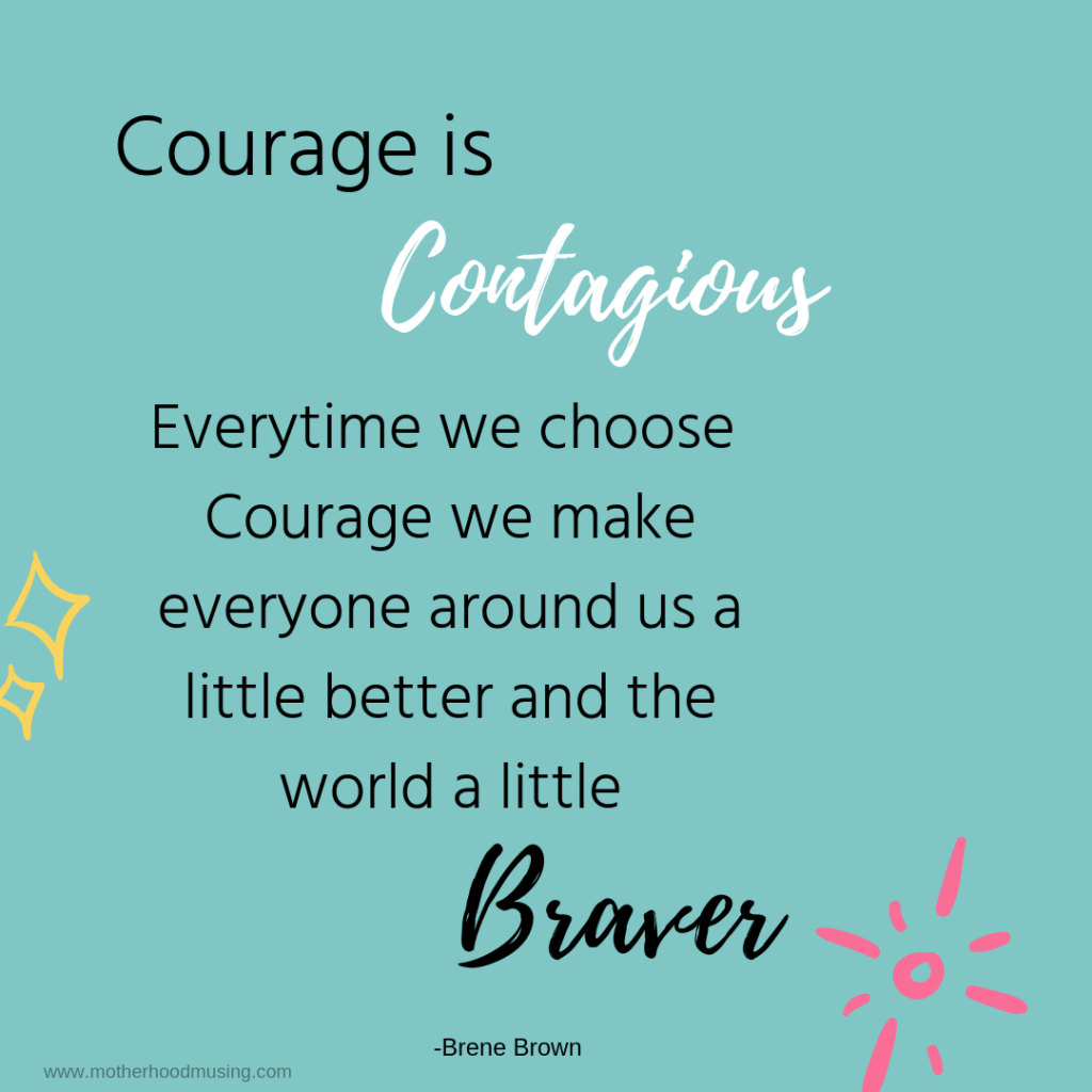 """Courage is Contagious. Everytime we choose corauge we make everyone around us a little better and the world a little Braver"" -Brene Brown"