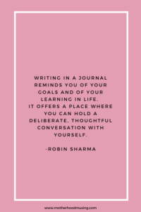 """Writing in a journal reminds you of your goals and of your learning in life. it offers a place where you can hold a deliberate, thoughtful conversation with yourself."" -Robin Sharma"